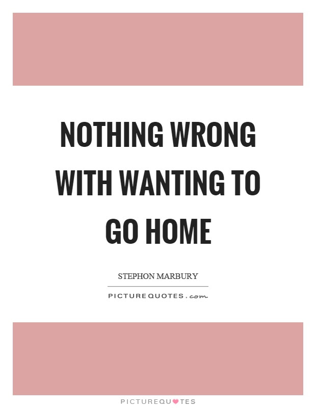 Nothing Wrong With Wanting To Go Home Picture Quotes