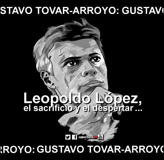 GUSTAVO TOVAR-ARROYO, Leopoldo López, el sacrificio y el despertar…
