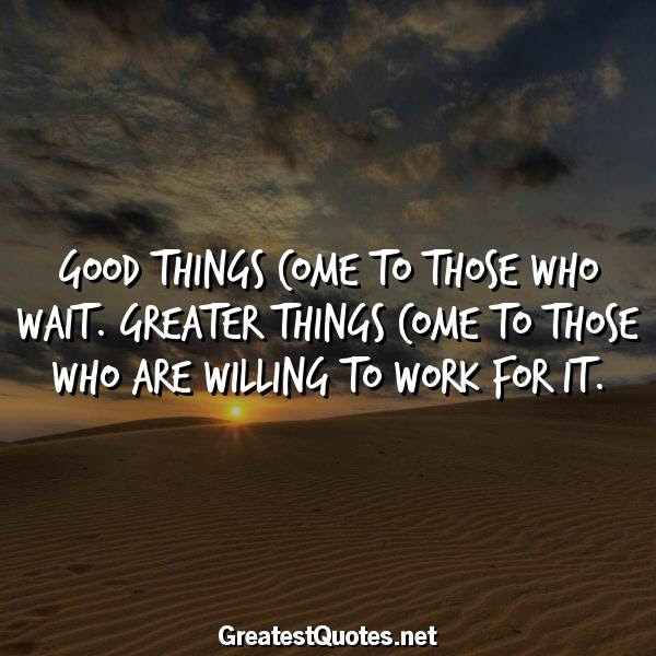 Good Things Come To Those Who Wait Greater Things Come To Those Who