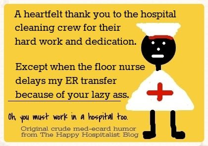 A heartfelt thank you to the hospital cleaning crew for their hard work and dedication.  Except when the floor nurse delays my ER transfer because of your lazy ass nurse ecard humor photo.