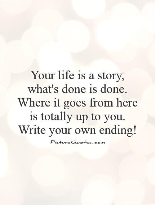 Your Life Is A Story Whats Done Is Done Where It Goes From