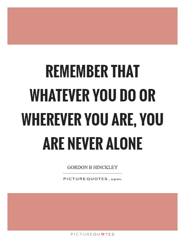 Remember That Whatever You Do Or Wherever You Are You Are Never