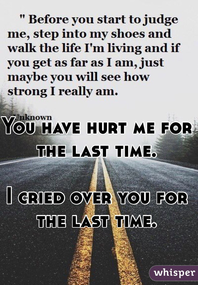 You Have Hurt Me For The Last Time I Cried Over You For The Last Time