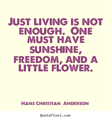 Quote About Life Just Living Is Not Enough One Must Have