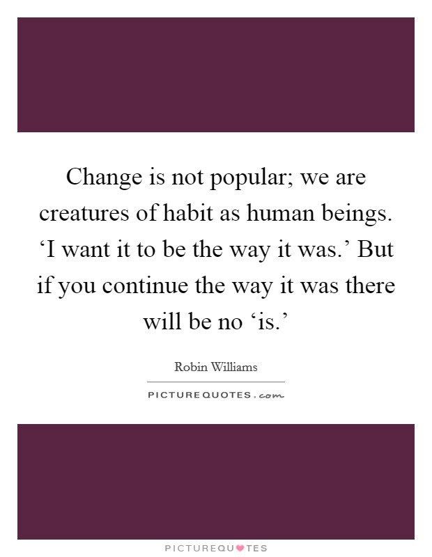 Change Is Not Popular We Are Creatures Of Habit As Human