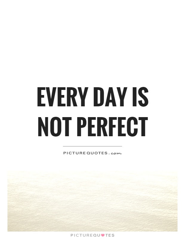 Every Day Is Not Perfect Picture Quotes