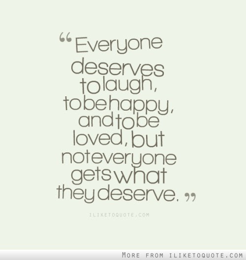 Everyone Deserves To Laugh To Be Happy And To Be Loved But Not