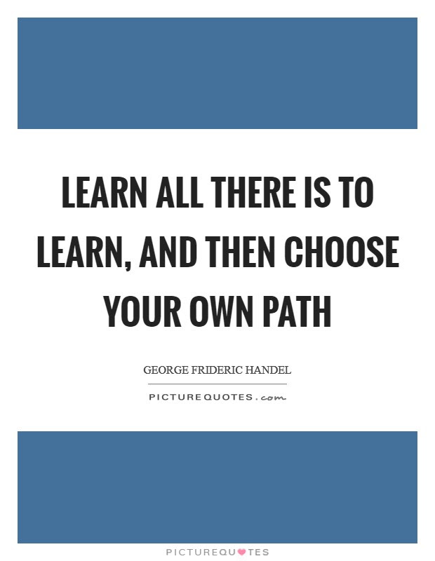 Learn All There Is To Learn And Then Choose Your Own Path Picture