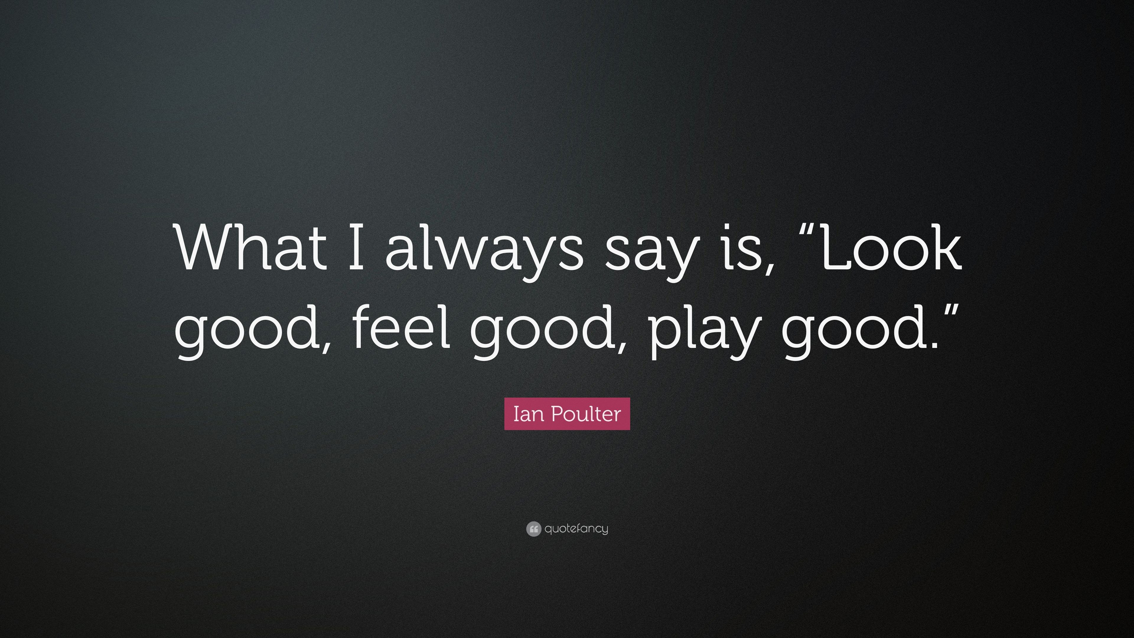 Ian Poulter Quote What I Always Say Is Look Good Feel Good Play