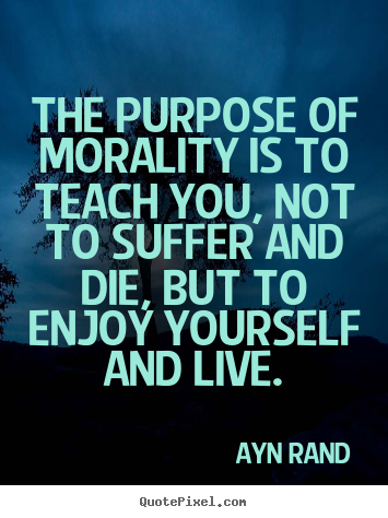 The Purpose Of Morality Is To Teach You Not To Suffer Ayn Rand
