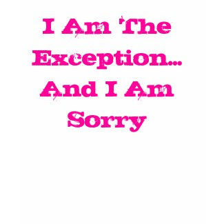 I Am The Exception...And I Am Sorry