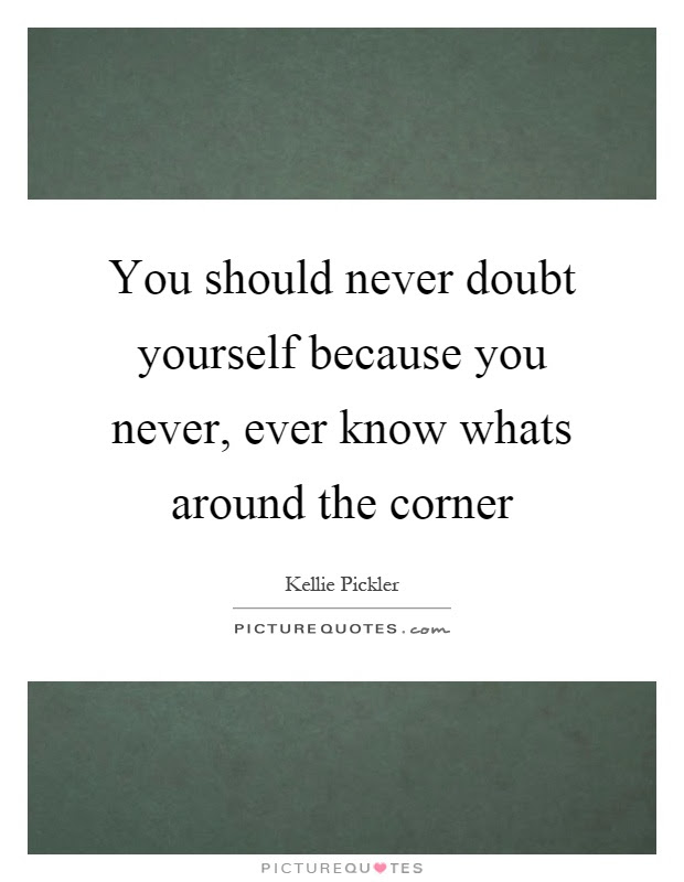 You Should Never Doubt Yourself Because You Never Ever Know