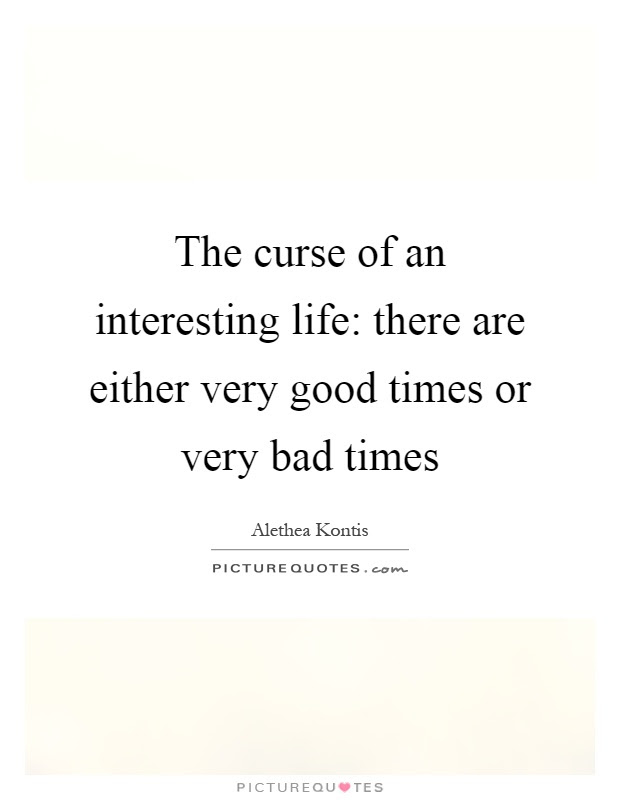 The Curse Of An Interesting Life There Are Either Very Good