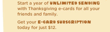 Start a year of unlimited sending with Thanksgiving e-cards for all your friends and family. - Get your e-card subscription today for just $12.