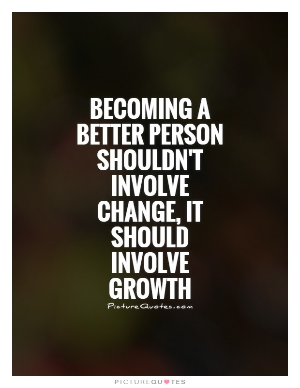 Becoming A Better Person Shouldnt Involve Change It Should