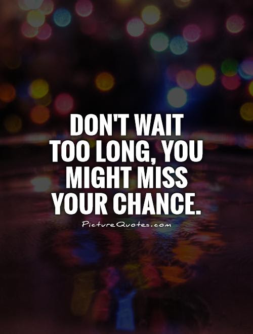 Dont Wait Too Long You Might Miss Your Chance Picture Quotes