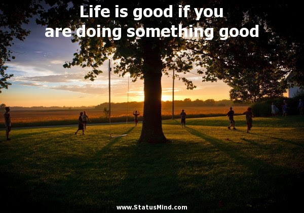 Life Is Good If You Are Doing Something Good Statusmind Com