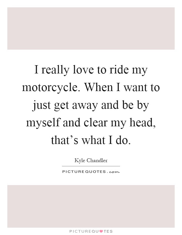 I Really Love To Ride My Motorcycle When I Want To Just Get