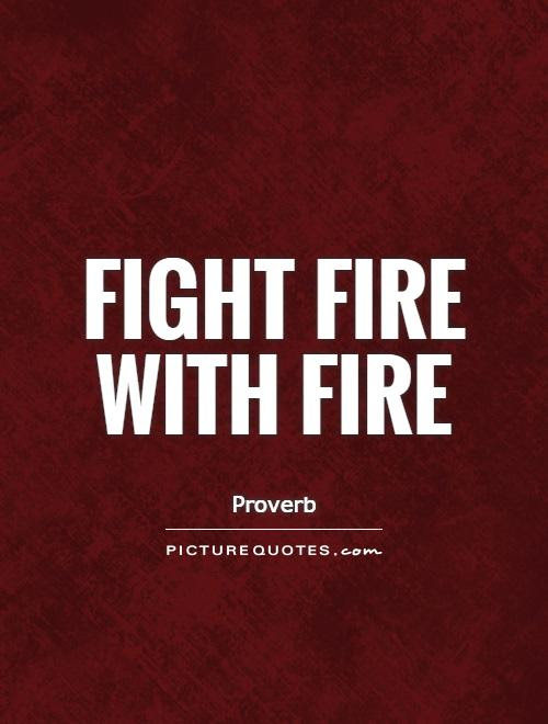 Quotes About Fight Fire With Fire 42 Quotes