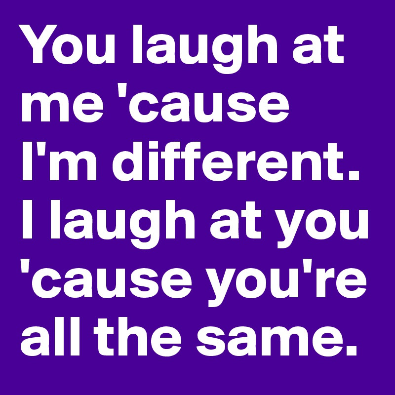 You Laugh At Me Cause Im Different I Laugh At You Cause Youre