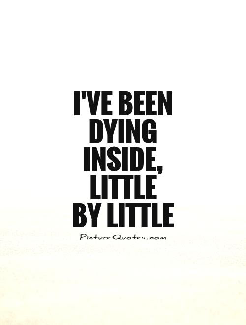 Ive Been Dying Inside Little By Little Picture Quotes