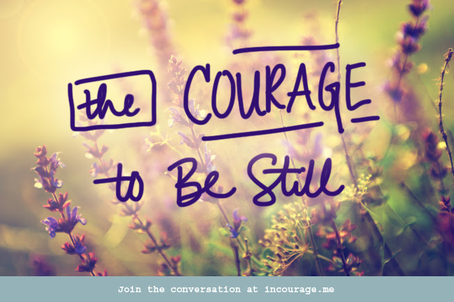 The Courage to Be Still - incourage.me