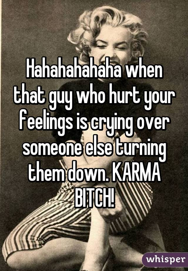 Hahahahahaha When That Guy Who Hurt Your Feelings Is Crying Over