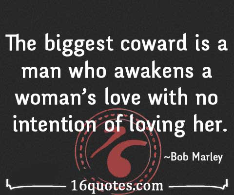 A Biggest Coward Is A Man Who Makes A Woman Love Her