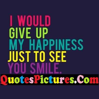 Motivation Love Quote I Would Give Up My Happiness Just To See You