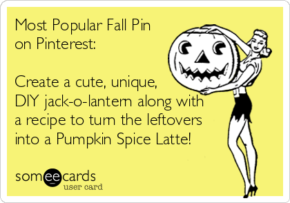 someecards.com - Most Popular Fall Pin on Pinterest: Create a cute, unique, DIY jack-o-lantern along with a recipe to turn the leftovers into a Pumpkin Spice Latte!