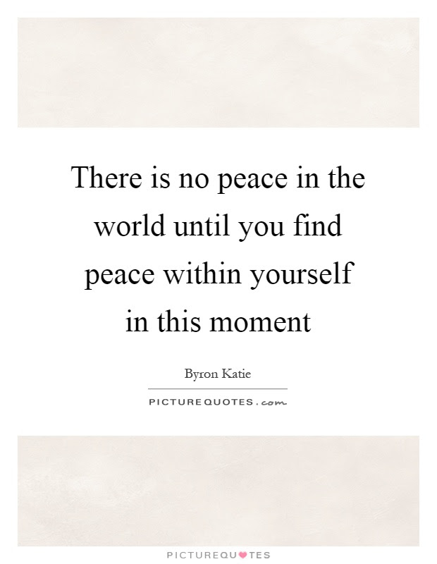 There Is No Peace In The World Until You Find Peace Within