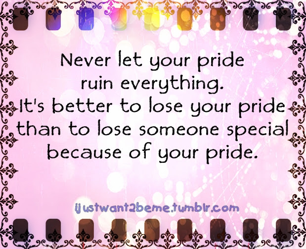 Never Let Your Pride Ruin Everything Its Better To Lose Your Pride