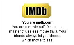 You are imdb.com You are a movie buff.  You are a master of useless movie trivia. Your friends always let you choose which movie to see.
