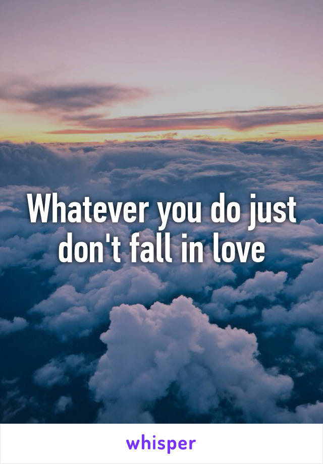 Whatever You Do Just Dont Fall In Love