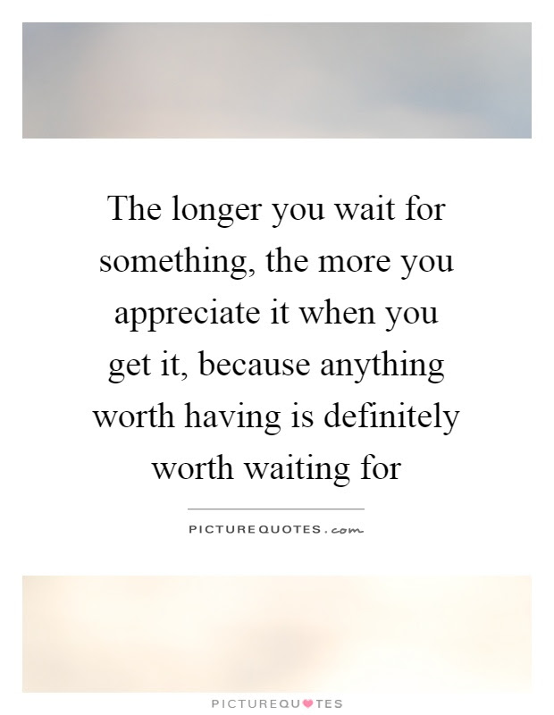 The Longer You Wait For Something The More You Appreciate It