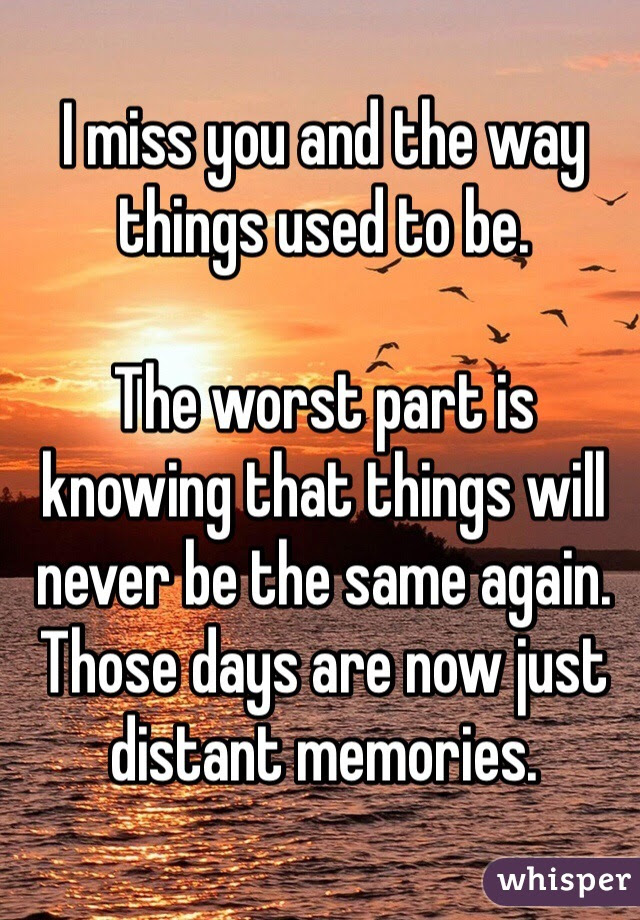 I Miss You And The Way Things Used To Be The Worst Part Is Knowing That
