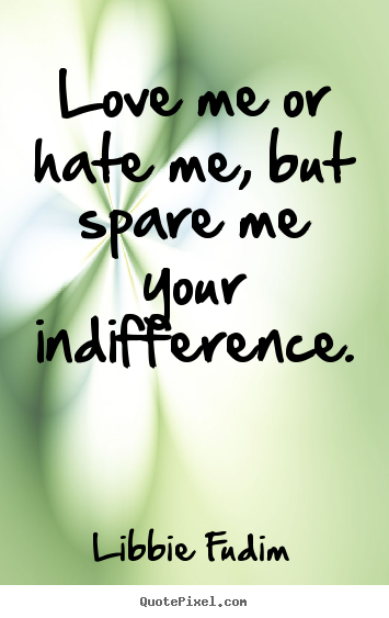 Love Me Or Hate Me But Spare Me Your Indifference Libbie Fudim