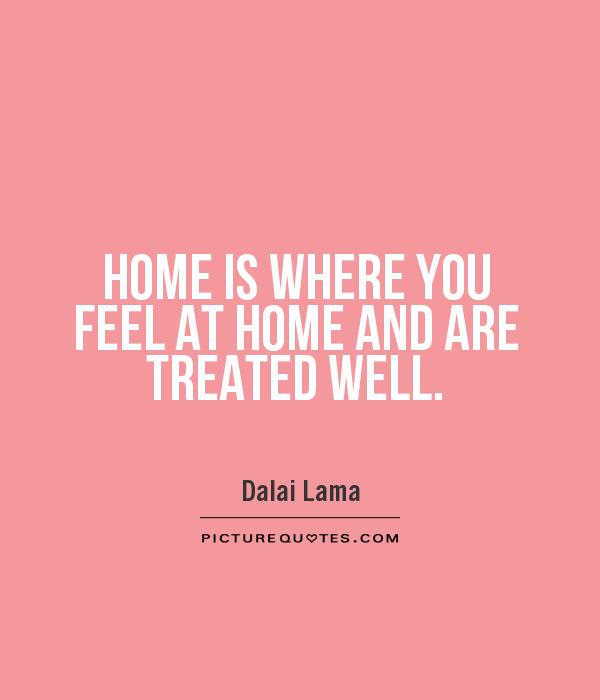 Home Is Where You Feel At Home And Are Treated Well Picture Quotes