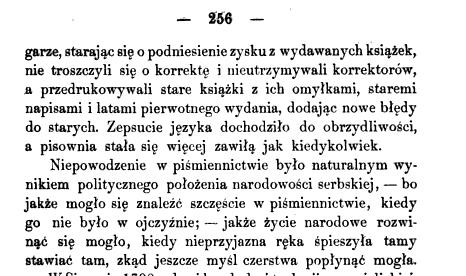 garze starając się o podniesienie zysku z wydawanych książek nie troszczyli się o korrektę i nieutrzymywali korrektorów a przedrukowywali stare książki z ich omyłkami staremi napisami i latami pierwotnego wydania dodając nowe błędy do starych Zepsucie języka dochodziło do obrzydliwości a pisownia stała się więcej zawiłą jak kiedykolwiek Niepowodzenie w piśmiennictwie było naturalnym wynikiem politycznego położenia narodowości serbskiej bo jakże mogło się znaleźć szczęście w piśmiennictwie kiedy go nie było w ojczyźnie jakże życie narodowe rozwinać się mogło kiedy nieprzyjazna ręka śpieszyła tamy stawiać tam zkąd jeszcze myśl czerstwa popłynąć mogła 256