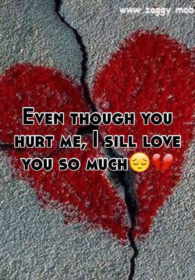 Even Though You Hurt Me I Sill Love You So Much