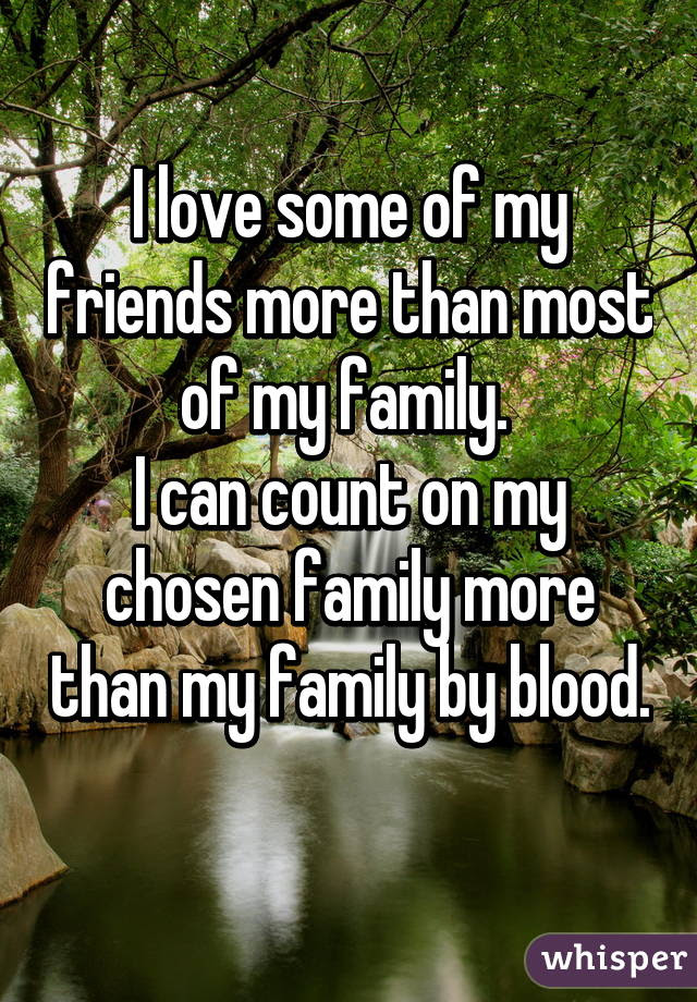 I Love Some Of My Friends More Than Most Of My Family I Can Count On