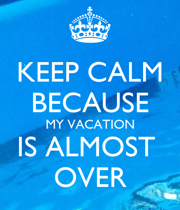KEEP CALM BECAUSE MY VACATION IS ALMOST OVER Poster | rach ...