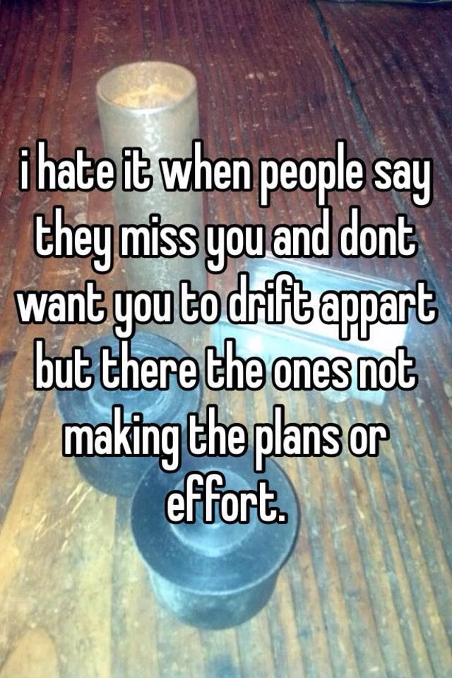 I Hate It When People Say They Miss You And Dont Want You To Drift