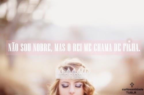 Bom Dia Princesa Do Senhor: A Menina Dos Olhos De Deus......♥: Não Sou Nobre, Mas O