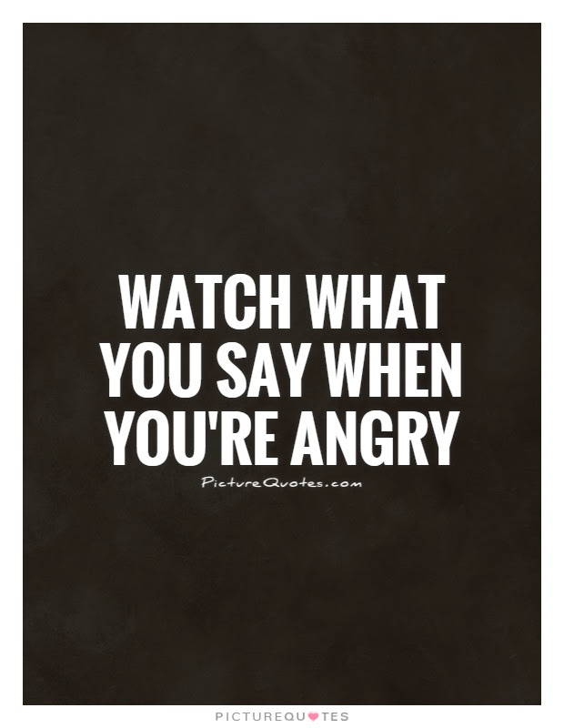 Watch What You Say When Youre Angry Picture Quotes