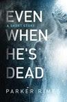 Even When He's Dead: A Short Story