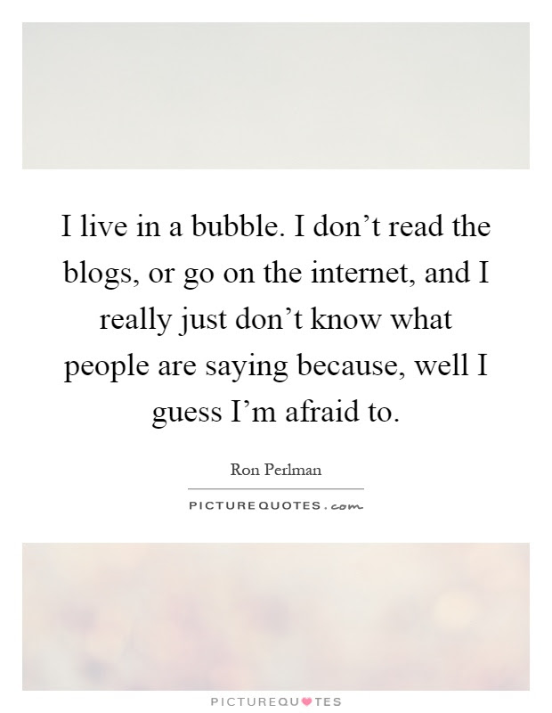I Live In A Bubble I Dont Read The Blogs Or Go On The