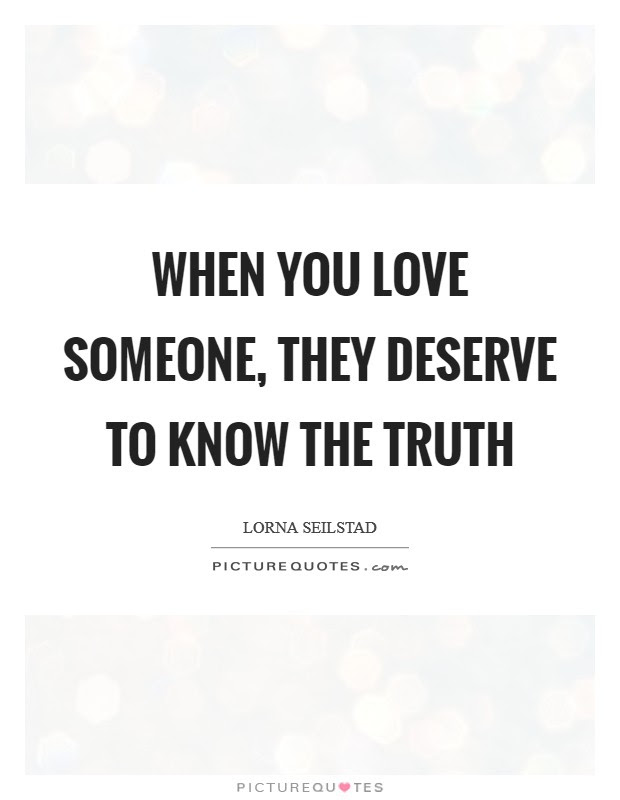 When You Love Someone They Deserve To Know The Truth Picture Quotes