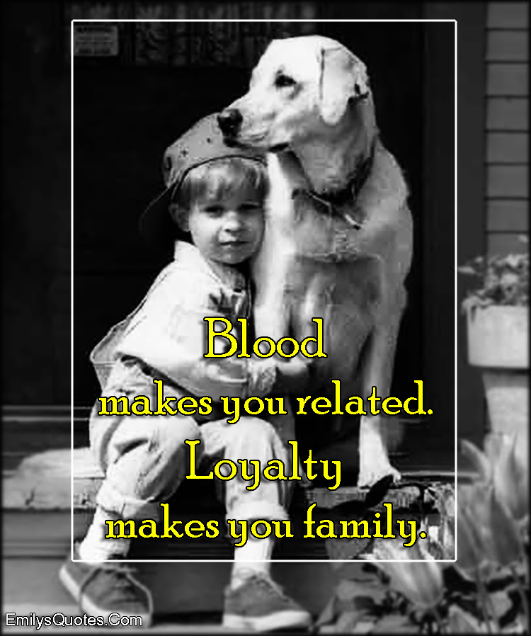 Blood Makes You Related Loyalty Makes You Family Popular