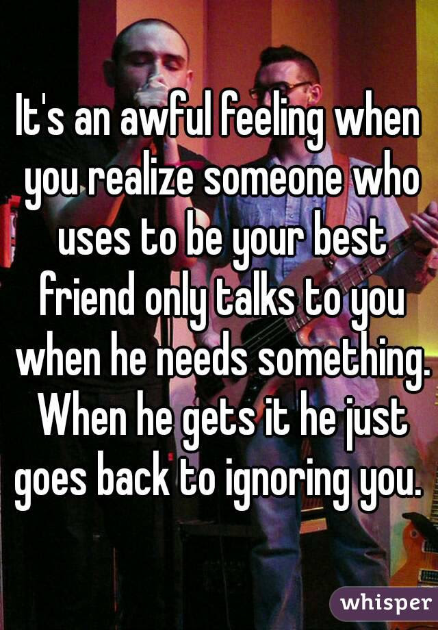 Its An Awful Feeling When You Realize Someone Who Uses To Be Your
